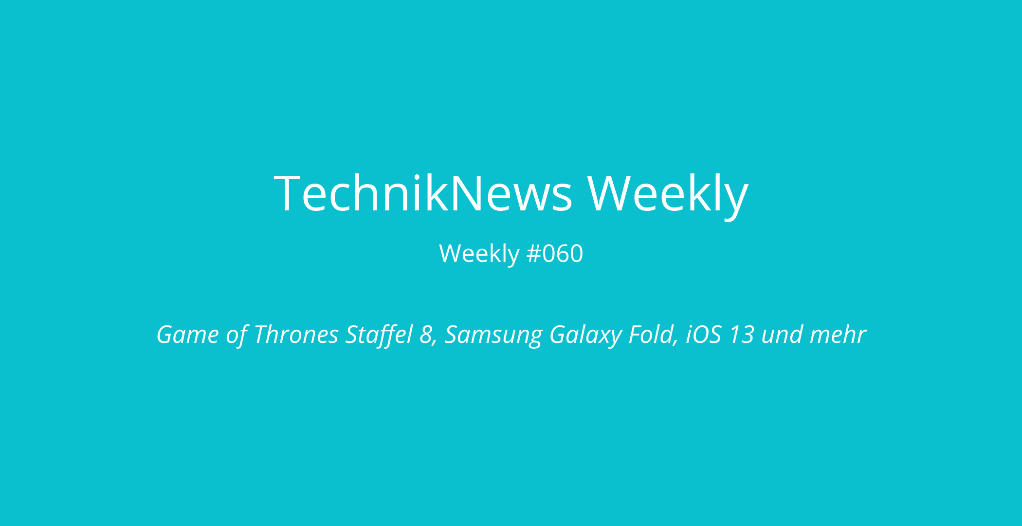 TechnikNews Weekly #060: Game of Thrones Staffel 8, Samsung Galaxy Fold, iOS 13 und mehr