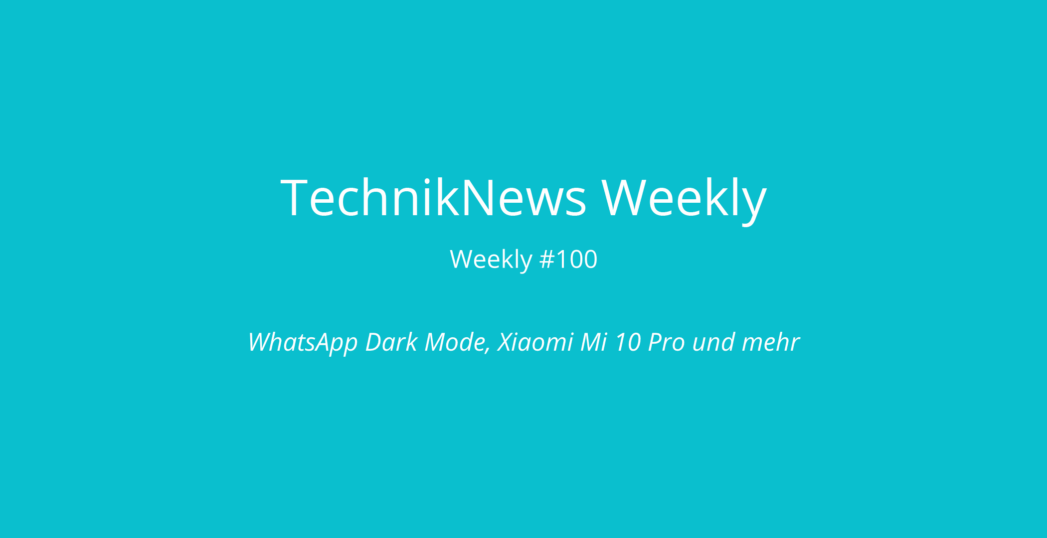 TechnikNews Weekly #100: WhatsApp Dark Mode, Xiaomi Mi 10 Pro und mehr
